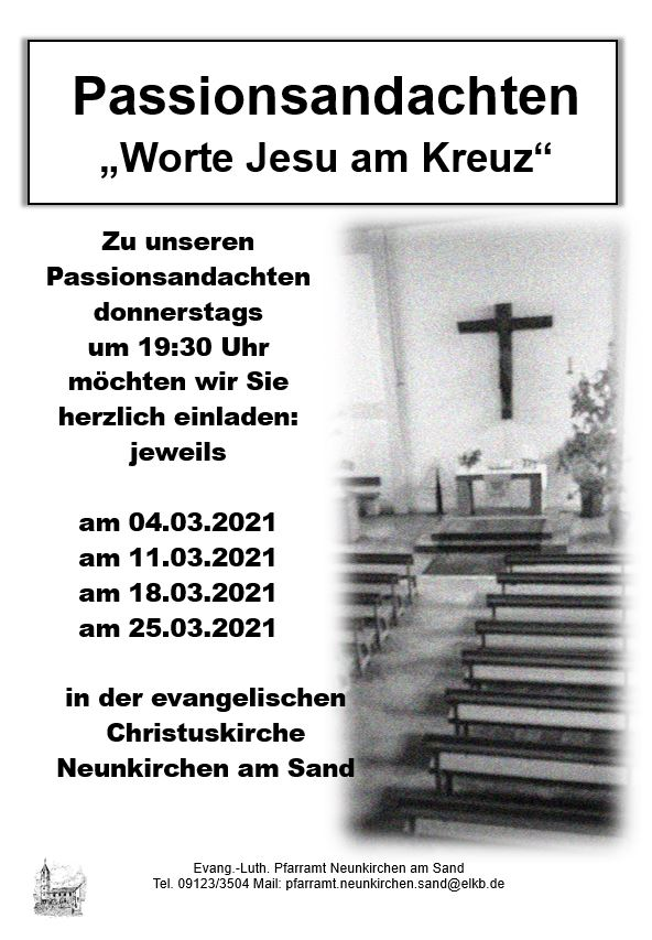 Zu unseren Passionsandachten donnerstags  um 19:30 Uhr möchten wir Sie herzlich einladen: jeweils   am 04.03.2021 am 11.03.2021 am 18.03.2021 am 25.03.2021  in der evangelischen Christuskirche Neunkirchen am Sand